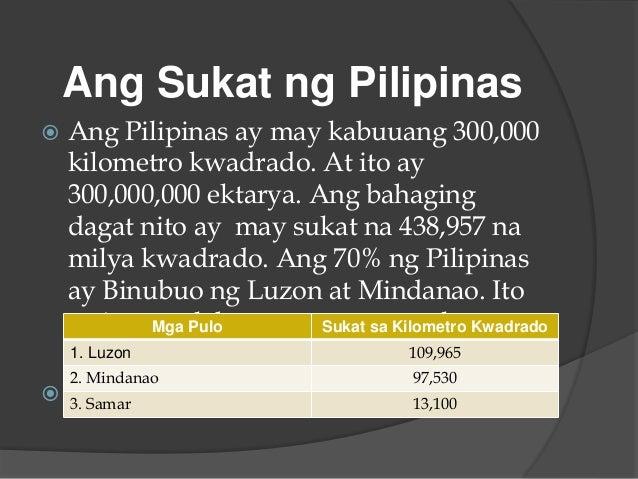 Ang Sukat ng Pilipinas  Ang Pilipinas ay may kabuuang 300,000 kilometro kwadrado. At ito ay 300,000,000 ektarya. Ang baha...