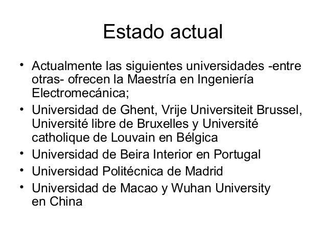 Estado actual • Actualmente las siguientes universidades -entre otras- ofrecen la Maestría en Ingeniería Electromecánica; ...