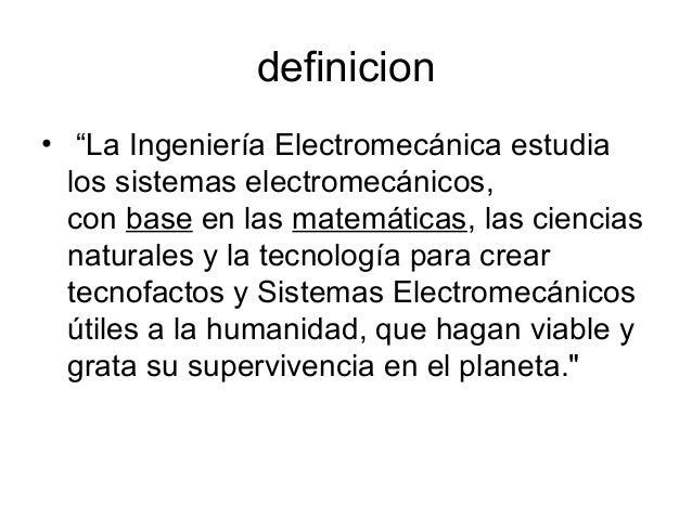 """definicion • """"La Ingeniería Electromecánica estudia los sistemas electromecánicos, con base en las matemáticas, las cienci..."""