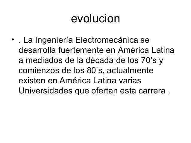 evolucion • . La Ingeniería Electromecánica se desarrolla fuertemente en América Latina a mediados de la década de los 70'...
