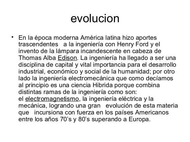 evolucion • En la época moderna América latina hizo aportes trascendentes a la ingeniería con Henry Ford y el invento de l...