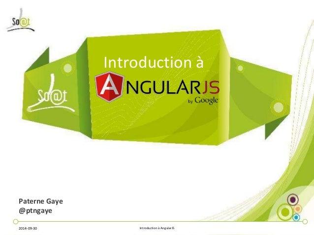 Introduction à  Paterne Gaye  @ptngaye  2014-09-30 Introduction à AngularJS