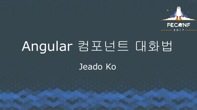 Angular 컴포넌트 대화법 Jeado Ko