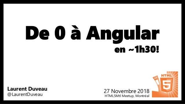 De 0 à Angular en ~1h30! 27 Novembre 2018 HTML5Mtl Meetup, Montréal Laurent Duveau @LaurentDuveau