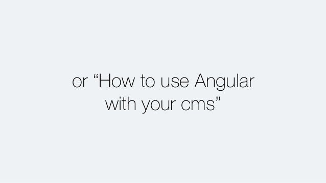 """or """"How to use Angular with your cms"""""""