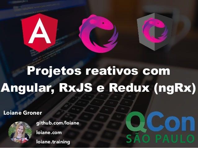 Loiane Groner github.com/loiane loiane.com loiane.training Projetos reativos com Angular, RxJS e Redux (ngRx)
