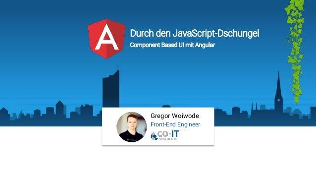 Gregor Woiwode Front-End Engineer Durch den JavaScript-Dschungel Component Based UI mit Angular