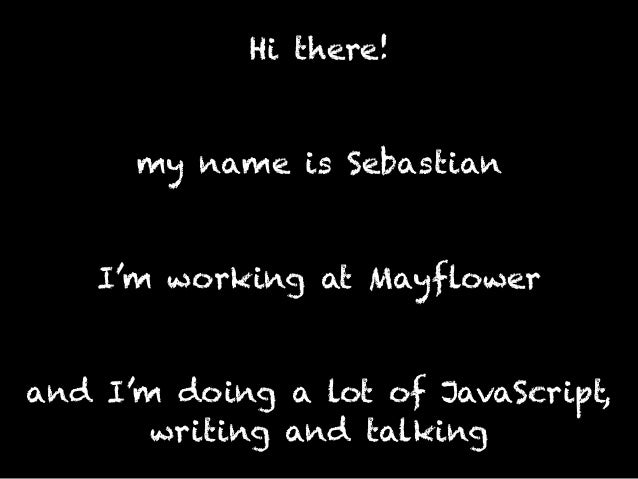 Hi there! my name is Sebastian I'm working at Mayflower and I'm doing a lot of JavaScript, writing and talking