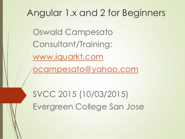 Angular 1.x and 2 for Beginners Oswald Campesato Consultant/Training: www.iquarkt.com ocampesato@yahoo.com SVCC 2015 (10/0...
