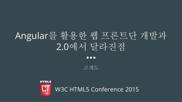 Angular를 활용한 웹 프론트단 개발과 2.0에서 달라진점 고재도 W3C HTML5 Conference 2015