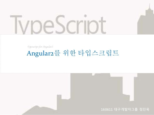 Typescript for Angular2 Angular2를 위한 타입스크립트 160611 대구개발자그룹 정진욱