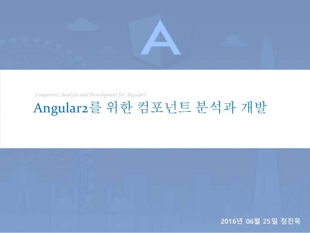 Component Analysis and Development for Angular2 Angular2를 위한 컴포넌트 분석과 개발 2016년 06월 25일 정진욱