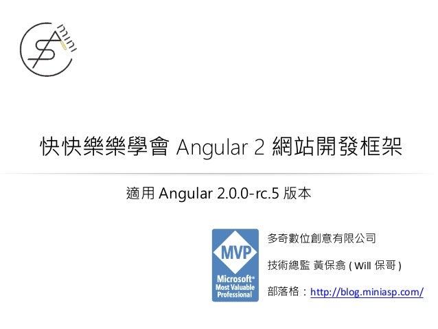 快快樂樂學會 Angular 2 網站開發框架 多奇數位創意有限公司 技術總監 黃保翕 ( Will 保哥 ) 部落格:http://blog.miniasp.com/ 適用 Angular 2.0.0-rc.5 版本