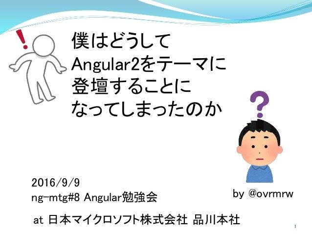 僕はどうして Angular2をテーマに 登壇することに なってしまったのか 2016/9/9 ng-mtg#8 Angular勉強会 at 日本マイクロソフト株式会社 品川本社 by @ovrmrw 1