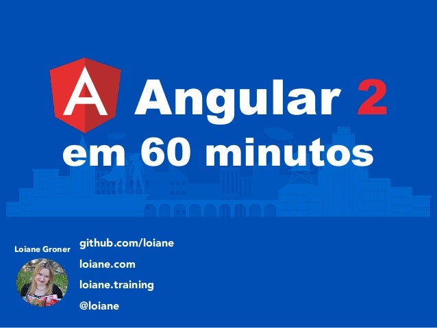 Angular 2 Loiane Groner github.com/loiane loiane.com loiane.training @loiane em 60 minutos