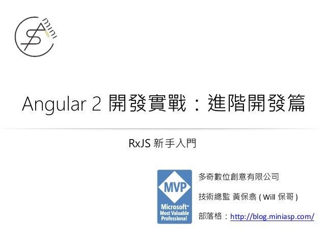 Angular 2 開發實戰:進階開發篇 多奇數位創意有限公司 技術總監 黃保翕 ( Will 保哥 ) 部落格:http://blog.miniasp.com/ RxJS 新手入門