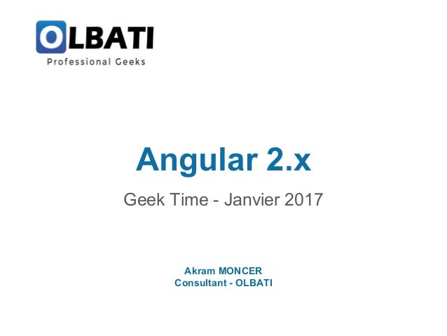 Angular 2.x Geek Time - Janvier 2017 Akram MONCER Consultant - OLBATI