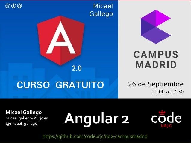 Angular 2 Micael Gallego micael.gallego@urjc.es @micael_gallego https://github.com/codeurjc/ng2-campusmadrid