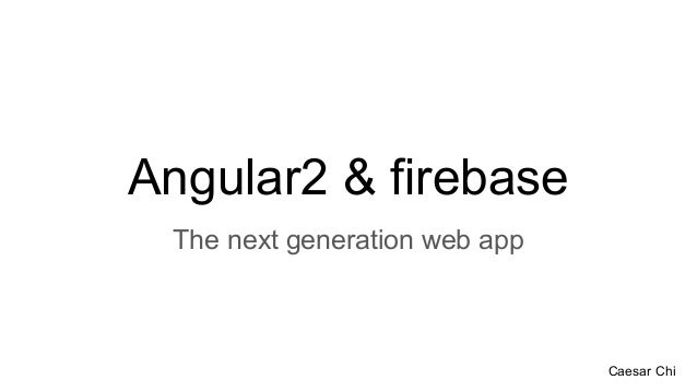 Angular2 & firebase The next generation web app Caesar Chi
