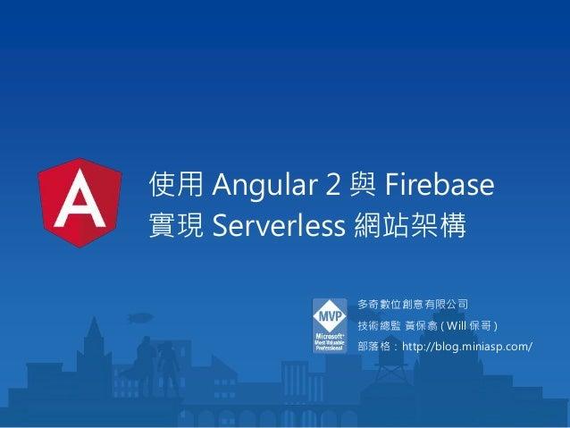 使用 Angular 2 與 Firebase 實現 Serverless 網站架構 多奇數位創意有限公司 技術總監 黃保翕 ( Will 保哥 ) 部落格:http://blog.miniasp.com/