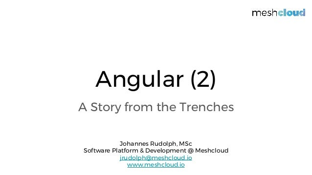 Angular (2) A Story from the Trenches Johannes Rudolph, MSc Software Platform & Development @ Meshcloud jrudolph@meshcloud...