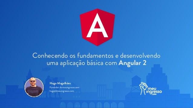 Conhecendo os fundamentos e desenvolvendo uma aplicação básica com Angular 2 Hugo Magalhães Fundador do meuingresso.com hu...