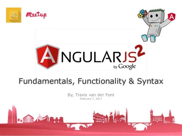 Fundamentals, Functionality & Syntax By, Travis van der Font February 7, 2017