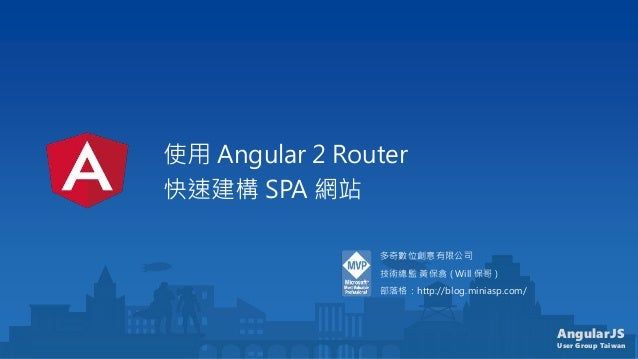 AngularJS User Group Taiwan 使用 Angular 2 Router 快速建構 SPA 網站 多奇數位創意有限公司 技術總監 黃保翕 ( Will 保哥 ) 部落格:http://blog.miniasp.com/