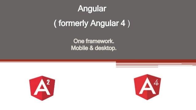 Angular ( formerly Angular 4 ) One framework. Mobile & desktop.