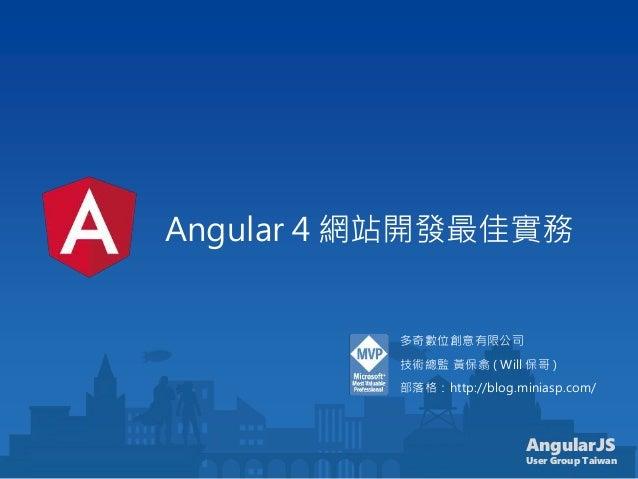 AngularJS User Group Taiwan Angular 4 網站開發最佳實務 多奇數位創意有限公司 技術總監 黃保翕 ( Will 保哥 ) 部落格:http://blog.miniasp.com/