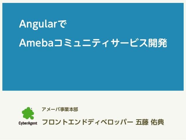 Angularで  Amebaコミュニティサービス開発  アメーバ事業本部  フロントエンドディベロッパー 五藤 佑典