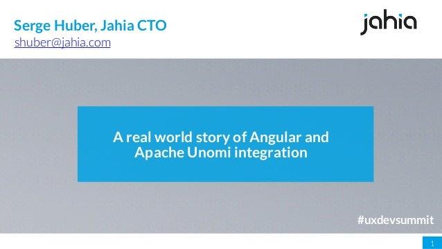 1 A real world story of Angular and Apache Unomi integration shuber@jahia.com Serge Huber, Jahia CTO #uxdevsummit