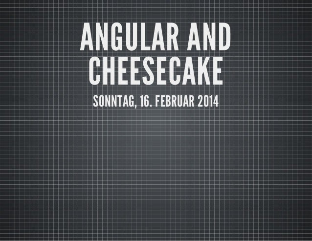 ANGULAR AND CHEESECAKE SONNTAG, 16. FEBRUAR 2014