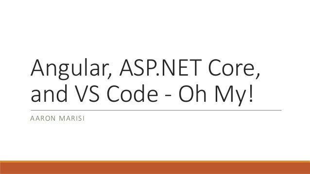 Angular, ASP.NET Core, and VS Code - Oh My! AARON MARISI
