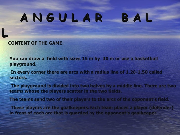 A N G U L A R  B A L L CONTENT OF THE GAME: You can draw a  field with sizes 15 m by  30 m or use a basketball playground....