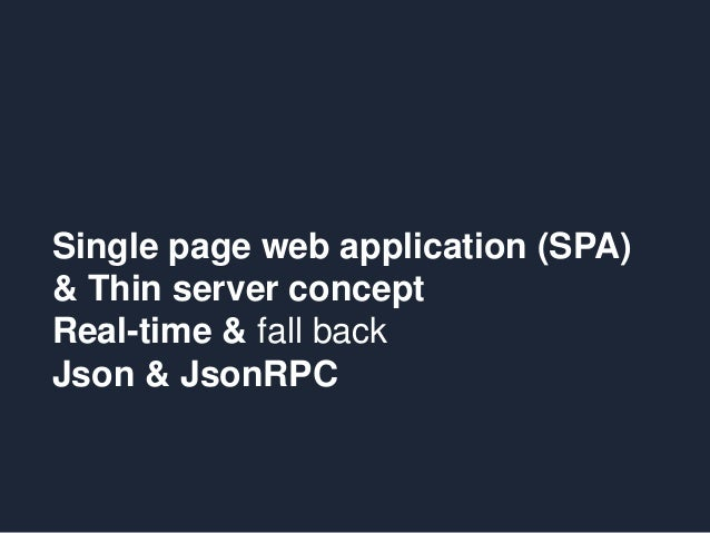Single page web application (SPA) & Thin server concept Real-time & fall back Json & JsonRPC