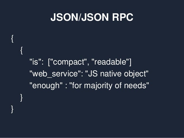 """JSON/JSON RPC { { """"is"""": [""""compact"""", """"readable""""] """"web_service"""": """"JS native object"""" """"enough"""" : """"for majority of needs"""" } }"""