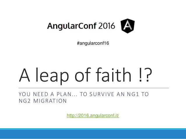 A leap of faith !? YOU NEED A PLAN... TO SURVIVE AN NG1 TO NG2 MIGRATION #angularconf16 http://2016.angularconf.it/