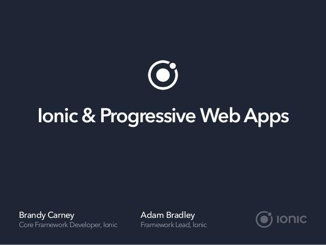 Ionic & Progressive Web Apps Brandy Carney Core Framework Developer,Ionic Adam Bradley Framework Lead,Ionic