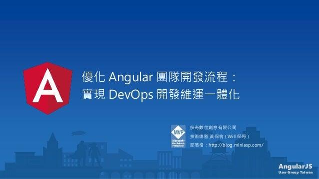 AngularJS User Group Taiwan 優化 Angular 團隊開發流程: 實現 DevOps 開發維運一體化 多奇數位創意有限公司 技術總監 黃保翕 ( Will 保哥 ) 部落格:http://blog.miniasp.c...