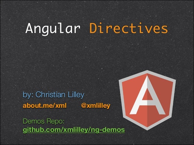 Angular Directives ! by: Christian Lilley about.me/xml @xmlilley Demos Repo: 