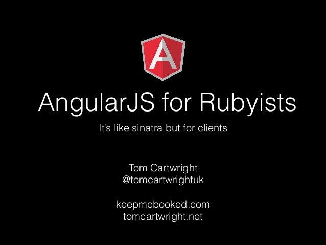 AngularJS for Rubyists It's like sinatra but for clients  Tom Cartwright @tomcartwrightuk !  keepmebooked.com tomcartwrigh...