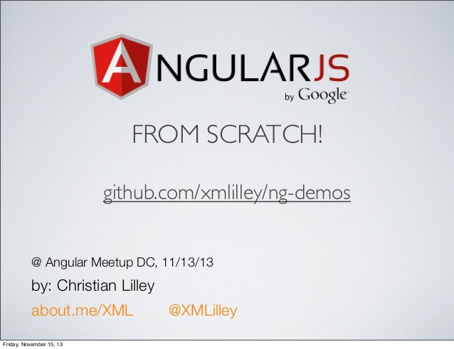 FROM SCRATCH! github.com/xmlilley/ng-demos @ Angular Meetup DC, 11/13/13  by: Christian Lilley about.me/XML Friday, Novemb...