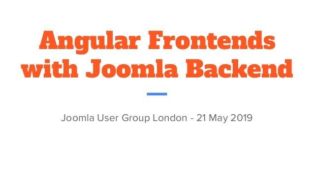 Angular Frontends with Joomla Backend Joomla User Group London - 21 May 2019