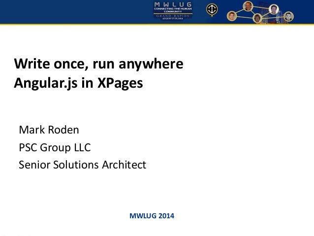 Write once, run anywhere  Angular.js in XPages  Mark Roden  PSC Group LLC  Senior Solutions Architect  MWLUG 2014