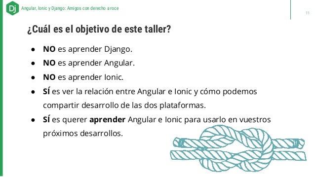 ● NO es aprender Django. ● NO es aprender Angular. ● NO es aprender Ionic. ● SÍ es ver la relación entre Angular e Ionic y...