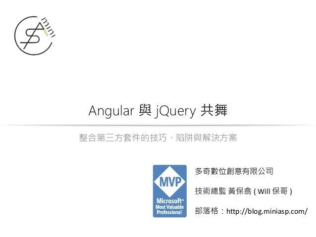 Angular 與 jQuery 共舞 整合第三方套件的技巧、陷阱與解決方案 多奇數位創意有限公司 技術總監 黃保翕 ( Will 保哥 ) 部落格:http://blog.miniasp.com/