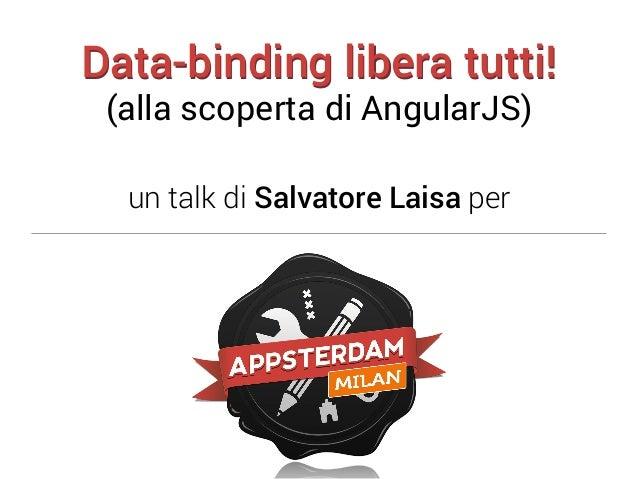 Data-binding libera tutti! (alla scoperta di AngularJS)  un talk di Salvatore Laisa per