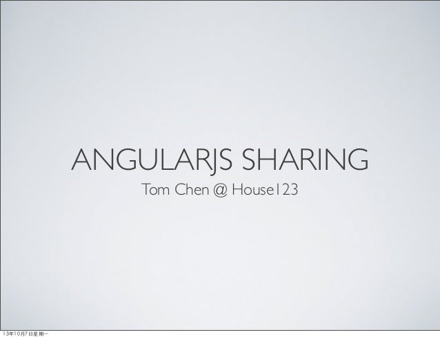 ANGULARJS SHARING Tom Chen @ House123 13年10月7⽇日星期⼀一