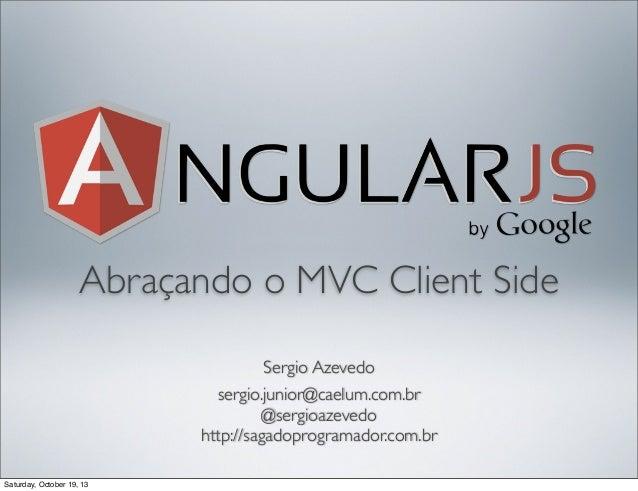 Abraçando o MVC Client Side Sergio Azevedo sergio.junior@caelum.com.br @sergioazevedo http://sagadoprogramador.com.br Satu...